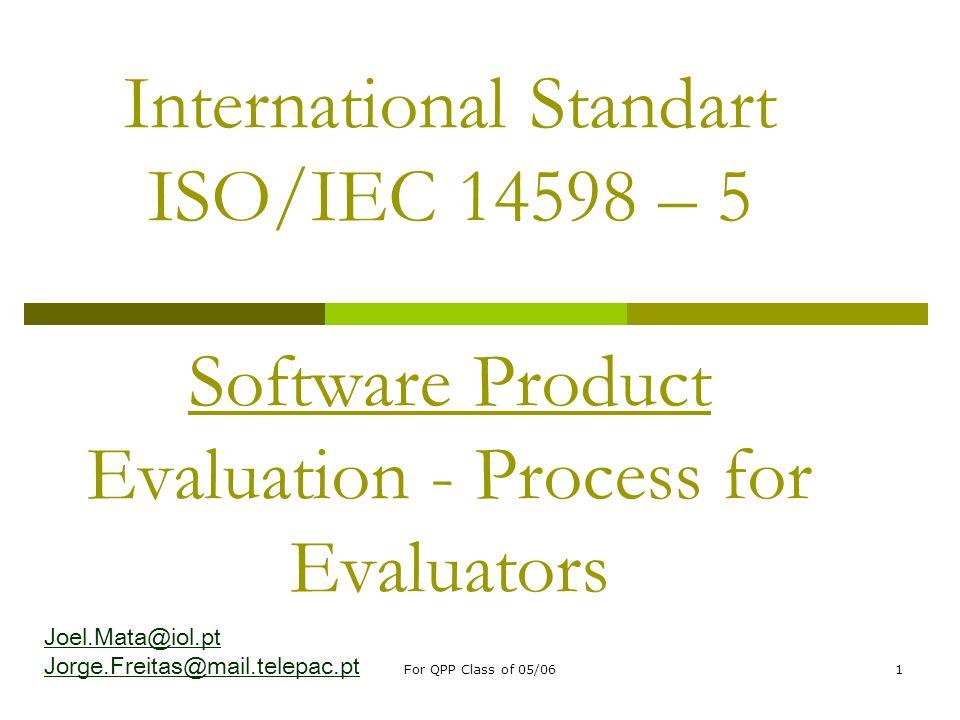 For QPP Class of 05/061 International Standart ISO/IEC 14598 – 5 Software Product Evaluation - Process for Evaluators Joel.Mata@iol.pt Jorge.Freitas@m