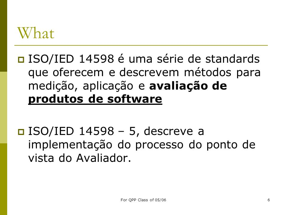 For QPP Class of 05/066 What ISO/IED 14598 é uma série de standards que oferecem e descrevem métodos para medição, aplicação e avaliação de produtos d