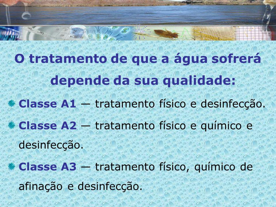 O tratamento de que a água sofrerá depende da sua qualidade: Classe A1 tratamento físico e desinfecção. Classe A2 tratamento físico e químico e desinf