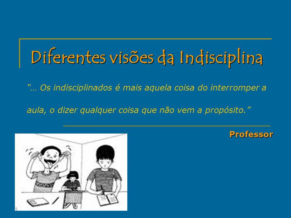 … Os indisciplinados é mais aquela coisa do interromper a aula, o dizer qualquer coisa que não vem a propósito.Professor
