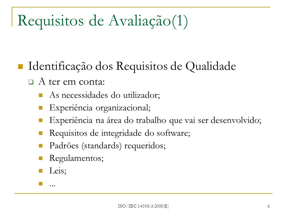 ISO/IEC 14598-3:2000(E) 27 Caso Prático Requisitos Gerais Requisitos do Projecto Process Table Key: X = Responsibility; R = Review; A = Approval required Software Development ProcessProject Manager Software QualitySoftware DeveloperUser Schedule (fill in your dates) Step 1: Concept Development Determine User RequirementsX R Software Request for Proposal (RFP)XRA Software Contract PackageXRA Developer Qualifications ReviewRA X Step 2: Defining Requirements Software Planning DocumentsRA XR Step 3: Design Software Prototype & ReviewRA XR Design Document (DD)RA X
