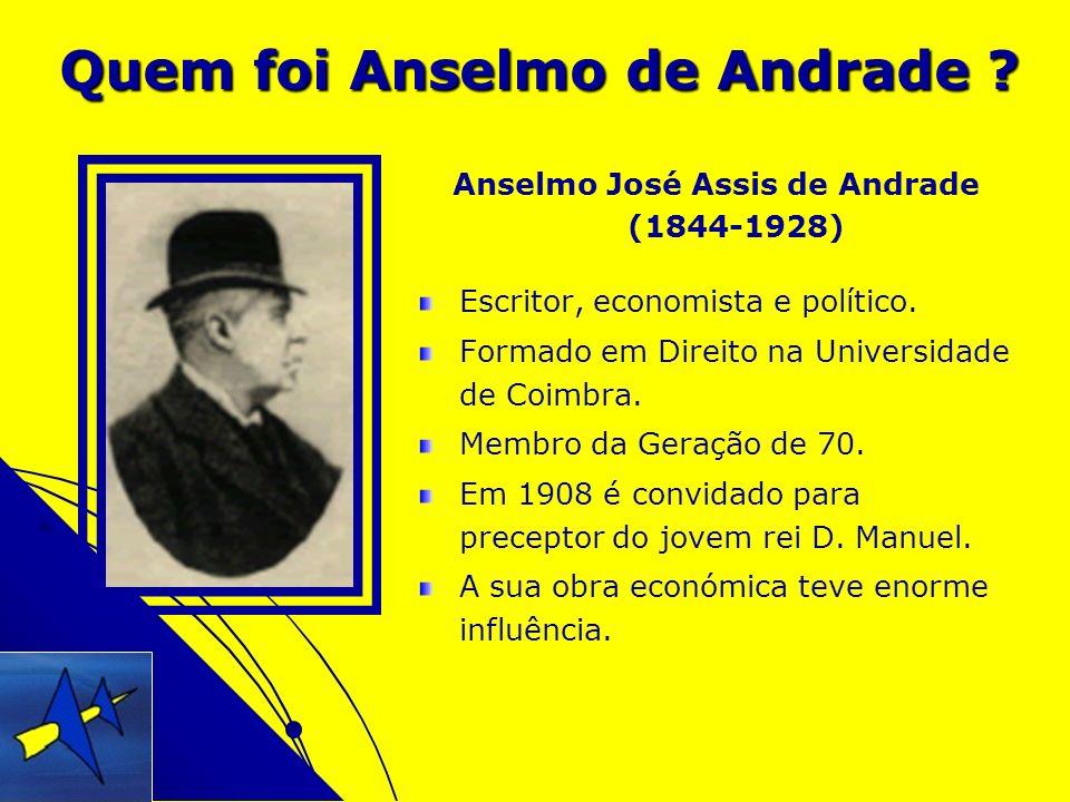 Quem foi Anselmo de Andrade ? Anselmo José Assis de Andrade (1844-1928) Escritor, economista e político. Formado em Direito na Universidade de Coimbra
