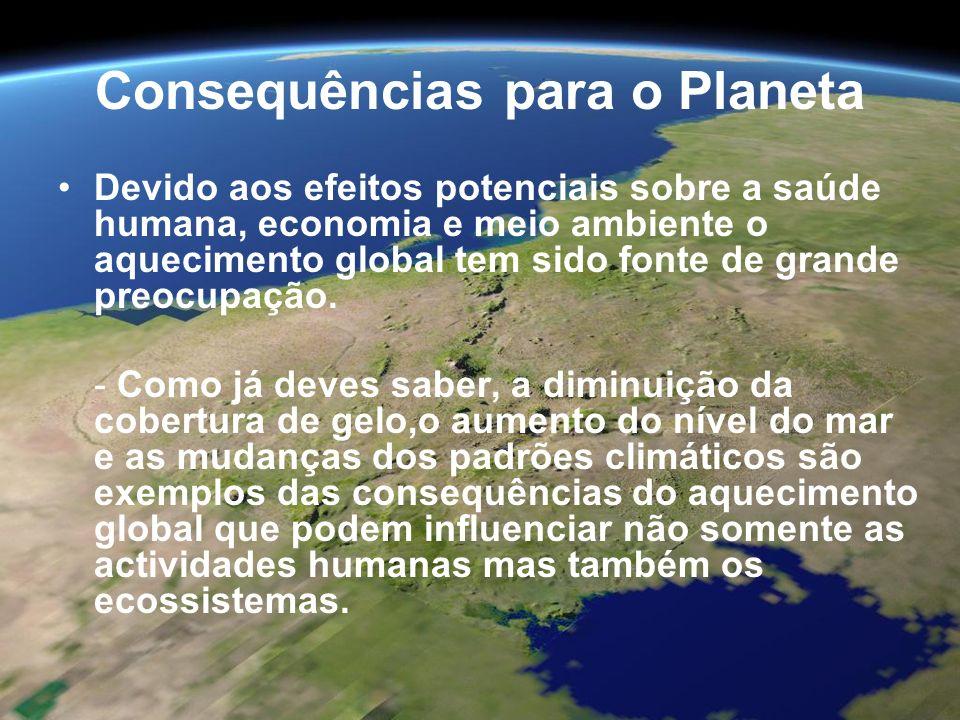 Consequências para o Planeta Aumento da temperatura global permite que um ecosistema mude; algumas espécies podem ser forçadas a sair dos seus habitats (possibilidade de extinção) devido a mudanças nas condições enquanto outras podem espalhar-se, invadindo outros ecossistemas.