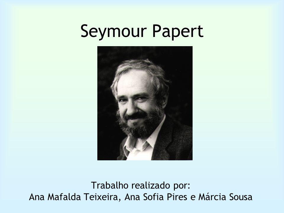 Seymour Papert Trabalho realizado por: Ana Mafalda Teixeira, Ana Sofia Pires e Márcia Sousa