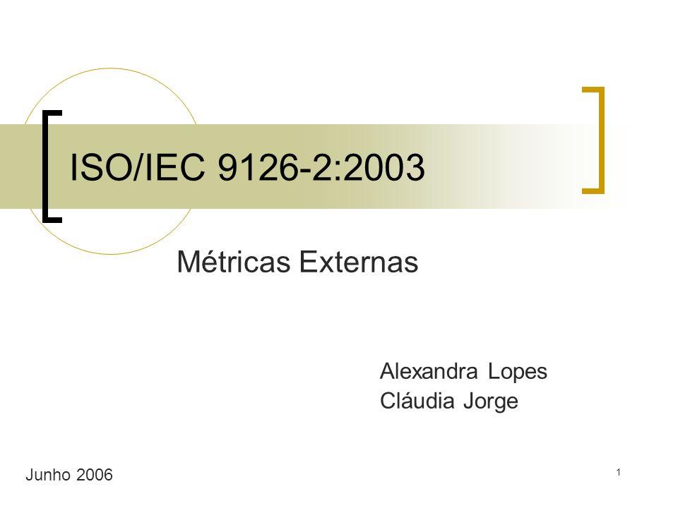 1 ISO/IEC 9126-2:2003 Métricas Externas Alexandra Lopes Cláudia Jorge Junho 2006