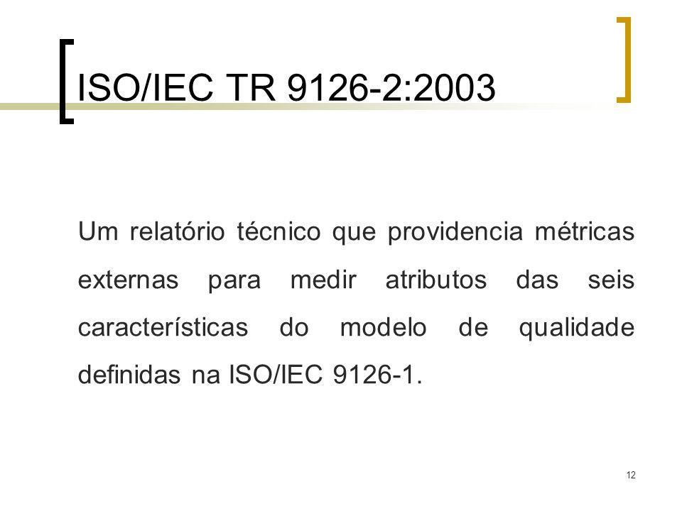 12 ISO/IEC TR 9126-2:2003 Um relatório técnico que providencia métricas externas para medir atributos das seis características do modelo de qualidade