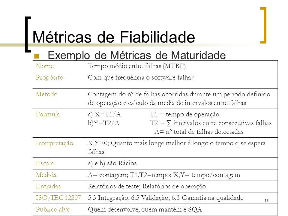 17 Métricas de Fiabilidade Exemplo de Métricas de Maturidade NomeTempo médio entre falhas (MTBF) PropósitoCom que frequência o software falha? MétodoC