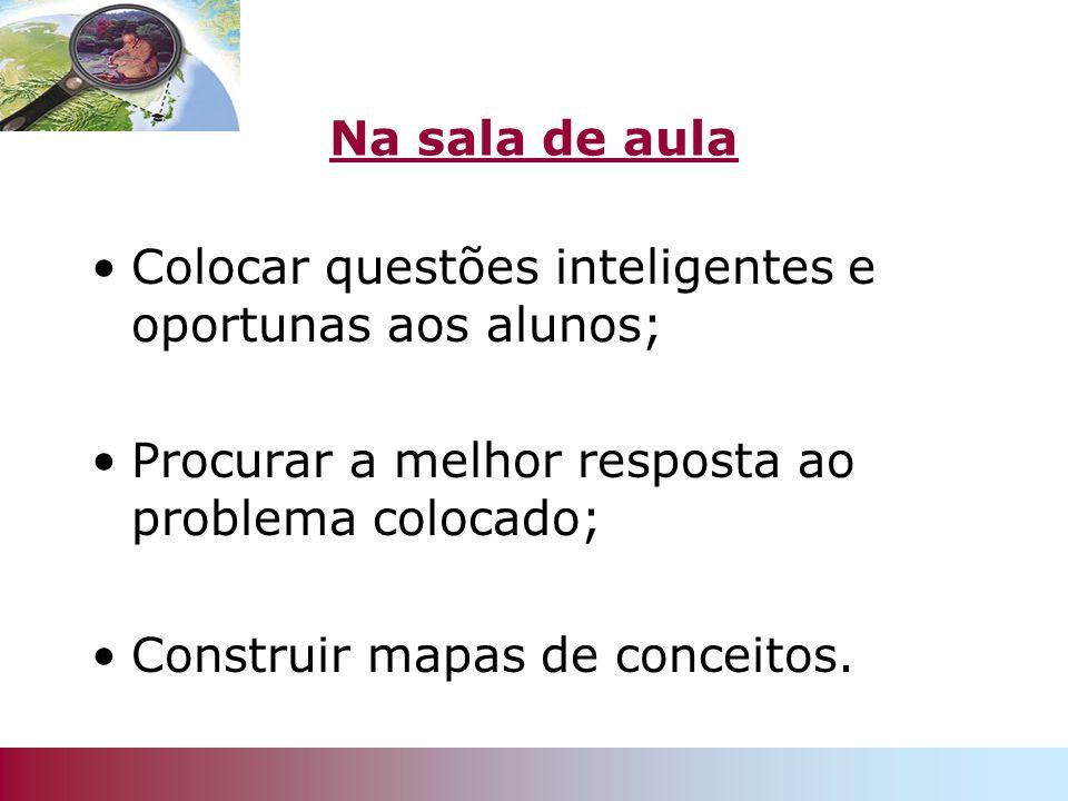 Na sala de aula Colocar questões inteligentes e oportunas aos alunos; Procurar a melhor resposta ao problema colocado; Construir mapas de conceitos.