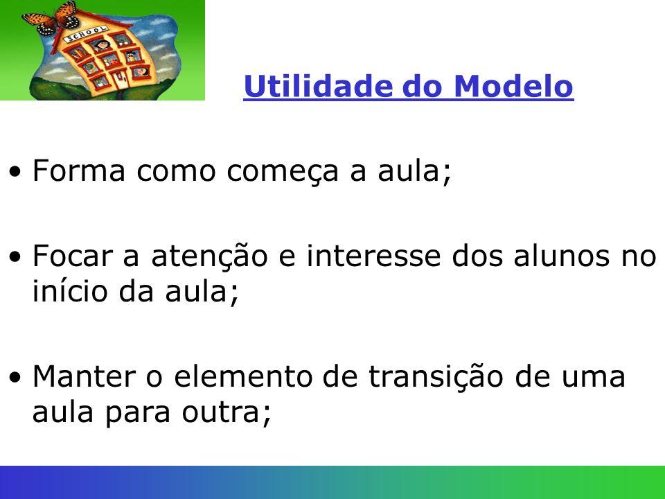 Utilidade do Modelo Forma como começa a aula; Focar a atenção e interesse dos alunos no início da aula; Manter o elemento de transição de uma aula par