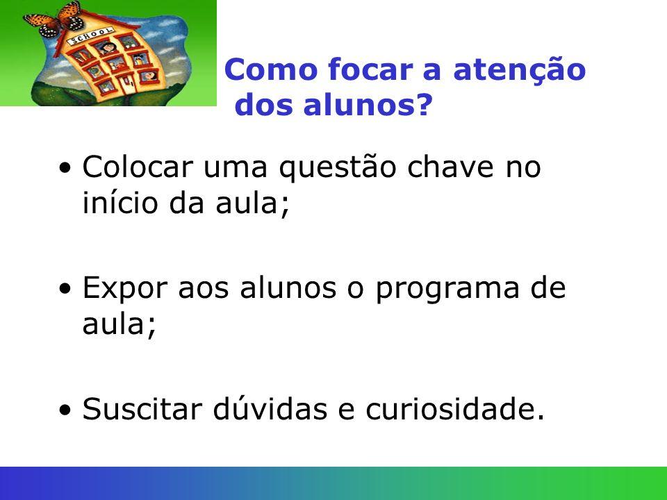 Como focar a atenção dos alunos? Colocar uma questão chave no início da aula; Expor aos alunos o programa de aula; Suscitar dúvidas e curiosidade.