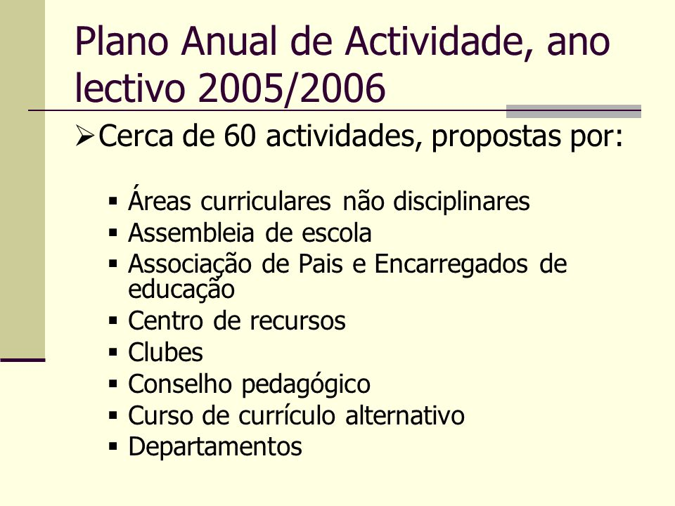 Plano Anual de Actividade, ano lectivo 2005/2006 Cerca de 60 actividades, propostas por: Áreas curriculares não disciplinares Assembleia de escola Ass