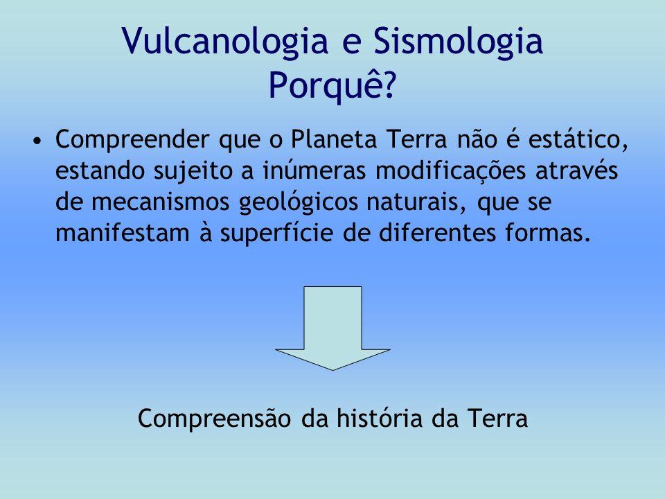 Vulcanologia e Sismologia Porquê? Compreender que o Planeta Terra não é estático, estando sujeito a inúmeras modificações através de mecanismos geológ