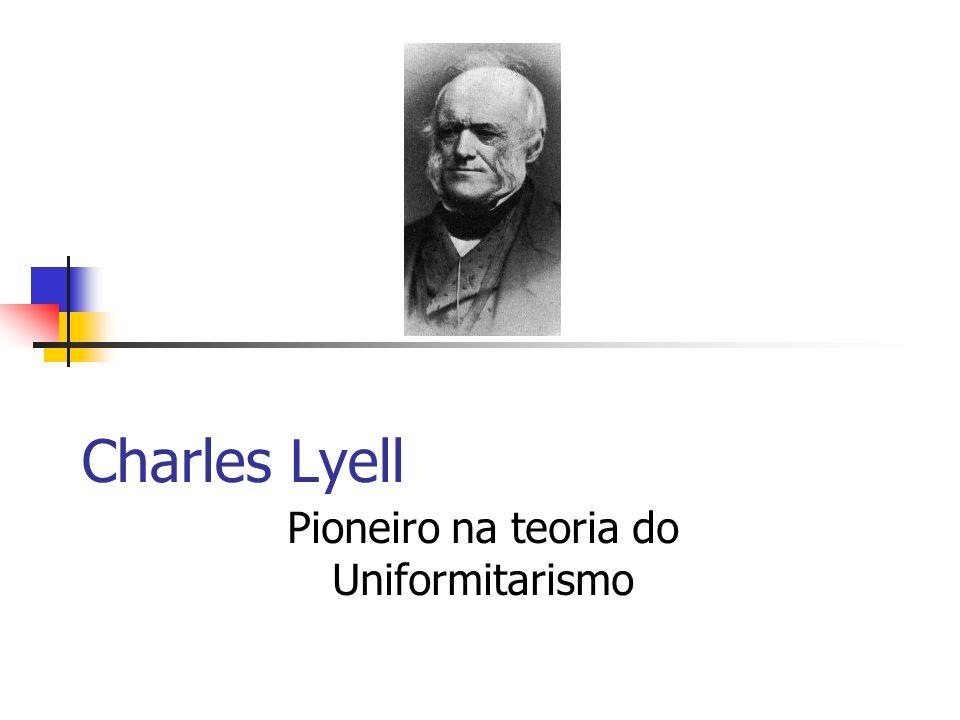 Charles Lyell Pioneiro na teoria do Uniformitarismo