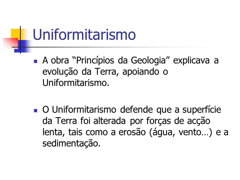 Uniformitarismo A obra Princípios da Geologia explicava a evolução da Terra, apoiando o Uniformitarismo. O Uniformitarismo defende que a superfície da
