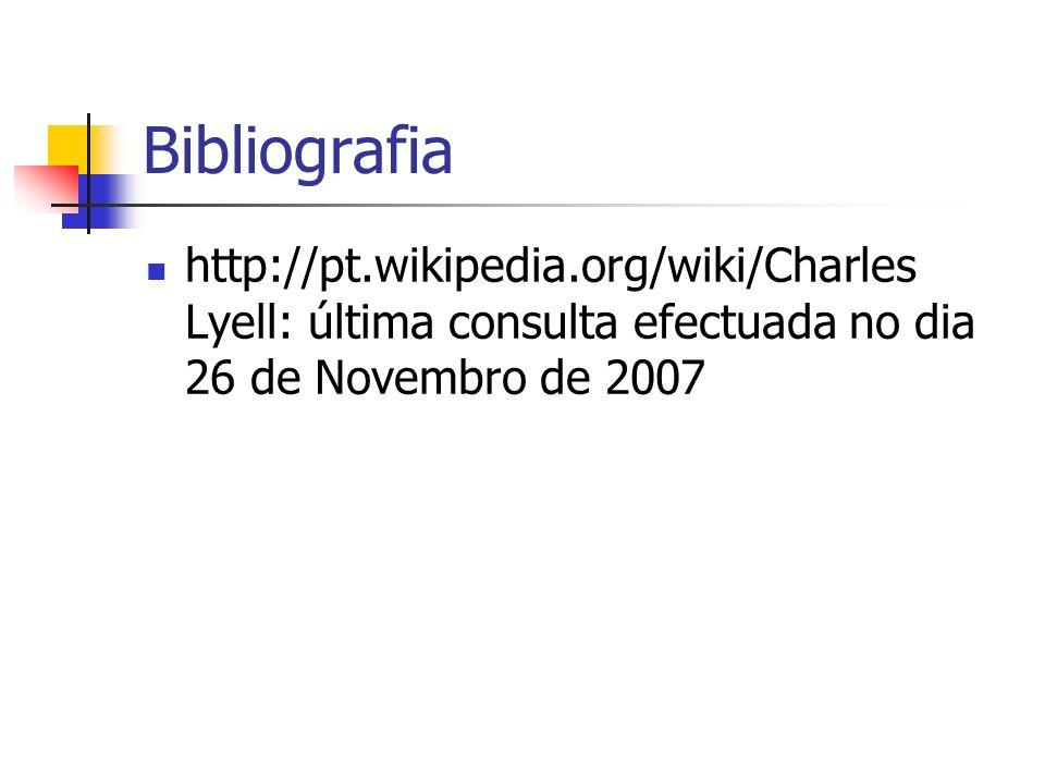 Bibliografia http://pt.wikipedia.org/wiki/Charles Lyell: última consulta efectuada no dia 26 de Novembro de 2007