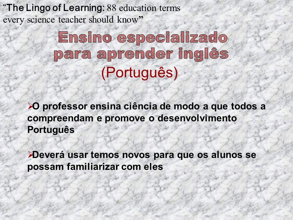 O professor ensina ciência de modo a que todos a compreendam e promove o desenvolvimento Português (Português) The Lingo of Learning: 88 education terms every science teacher should know Deverá usar temos novos para que os alunos se possam familiarizar com eles