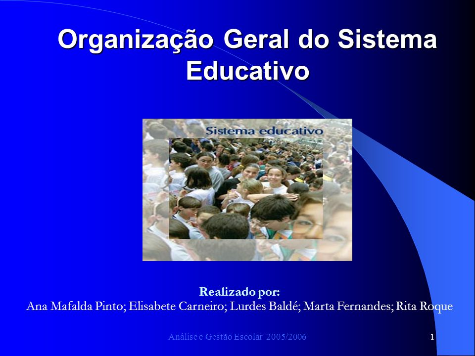 Análise e Gestão Escolar 2005/20061 Organização Geral do Sistema Educativo Realizado por: Ana Mafalda Pinto; Elisabete Carneiro; Lurdes Baldé; Marta Fernandes; Rita Roque