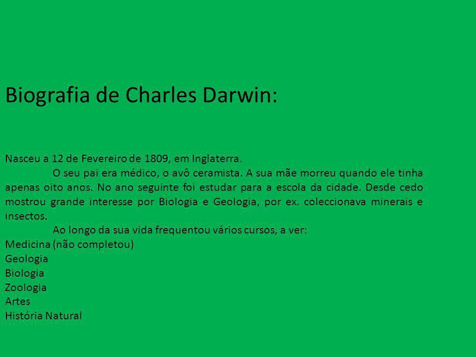 Biografia de Charles Darwin: Nasceu a 12 de Fevereiro de 1809, em Inglaterra. O seu pai era médico, o avô ceramista. A sua mãe morreu quando ele tinha