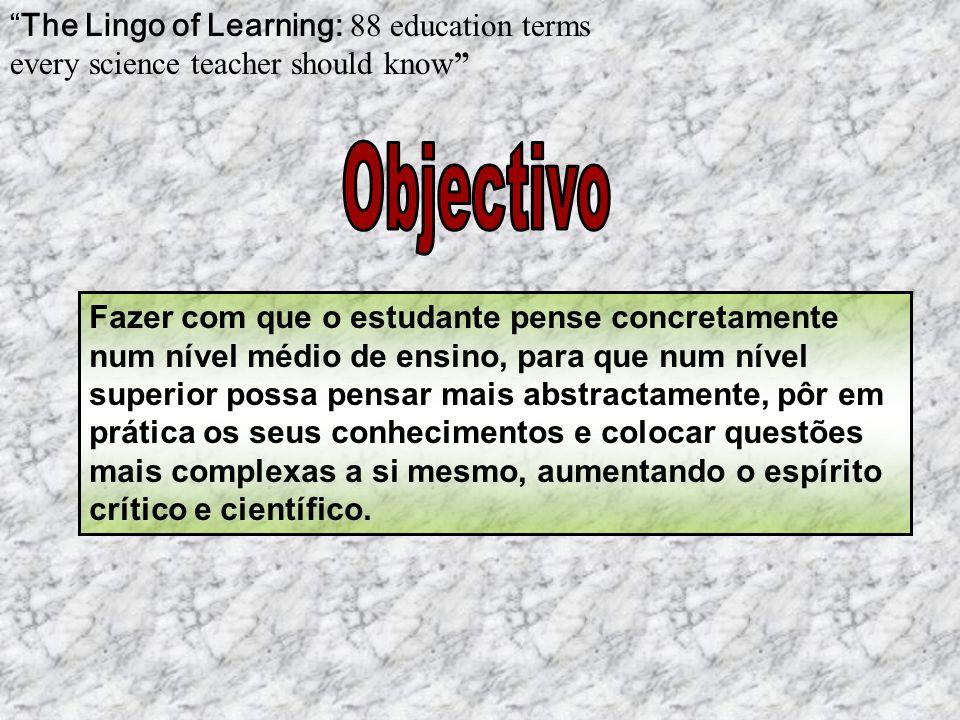 The Lingo of Learning: 88 education terms every science teacher should know Fazer com que o estudante pense concretamente num nível médio de ensino, p