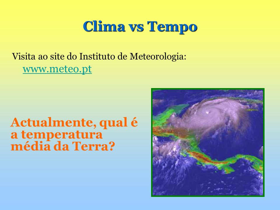 Actualmente, qual é a temperatura média da Terra? Visita ao site do Instituto de Meteorologia: www.meteo.pt www.meteo.pt Clima vs Tempo