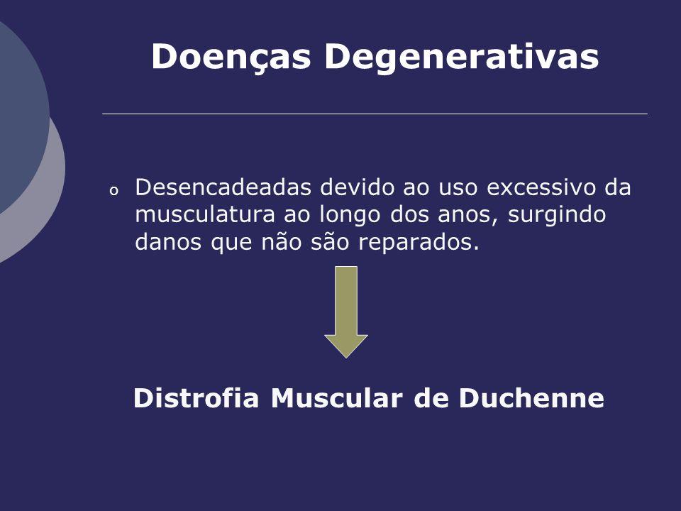 Doenças Degenerativas o Desencadeadas devido ao uso excessivo da musculatura ao longo dos anos, surgindo danos que não são reparados. Distrofia Muscul