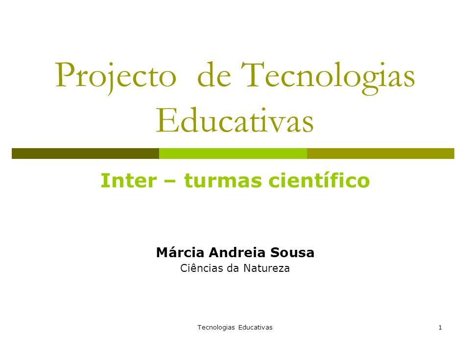 Tecnologias Educativas1 Projecto de Tecnologias Educativas Inter – turmas científico Márcia Andreia Sousa Ciências da Natureza