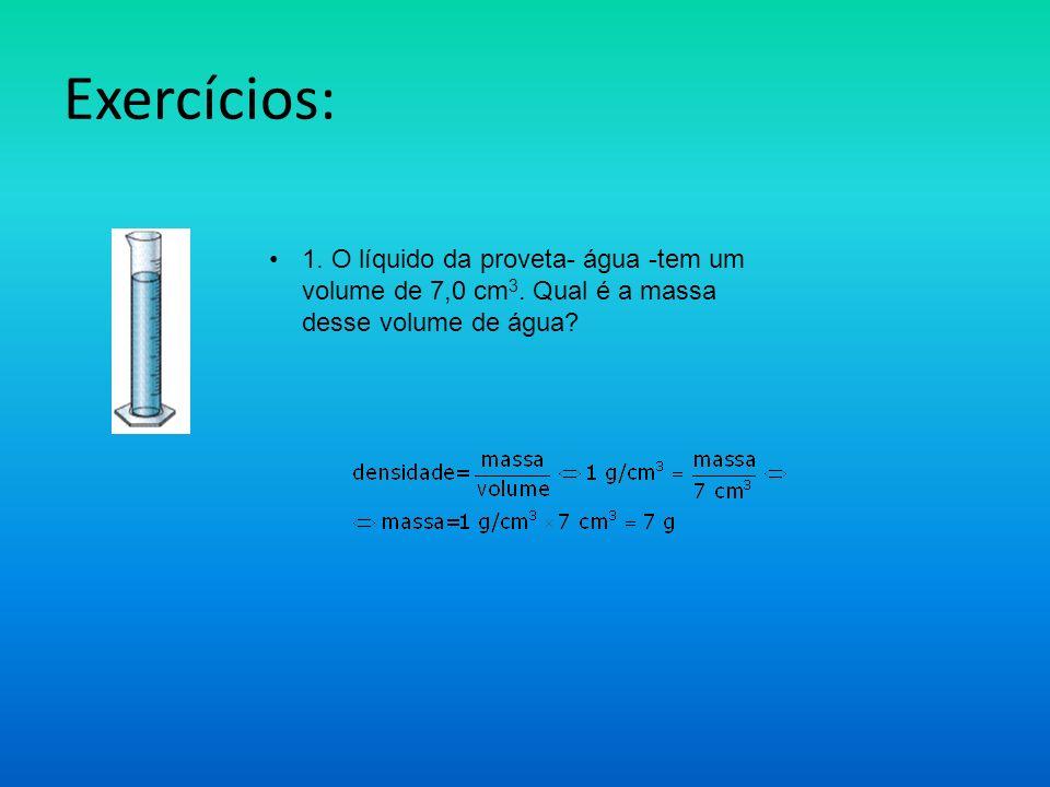 Exercícios: 1. O líquido da proveta- água -tem um volume de 7,0 cm 3. Qual é a massa desse volume de água?