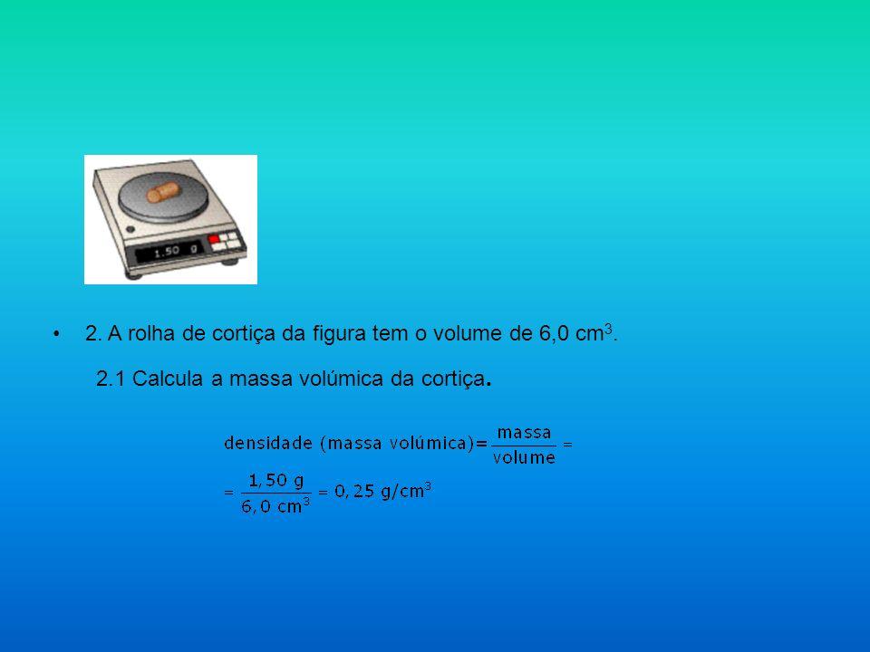 2. A rolha de cortiça da figura tem o volume de 6,0 cm 3. 2.1 Calcula a massa volúmica da cortiça.