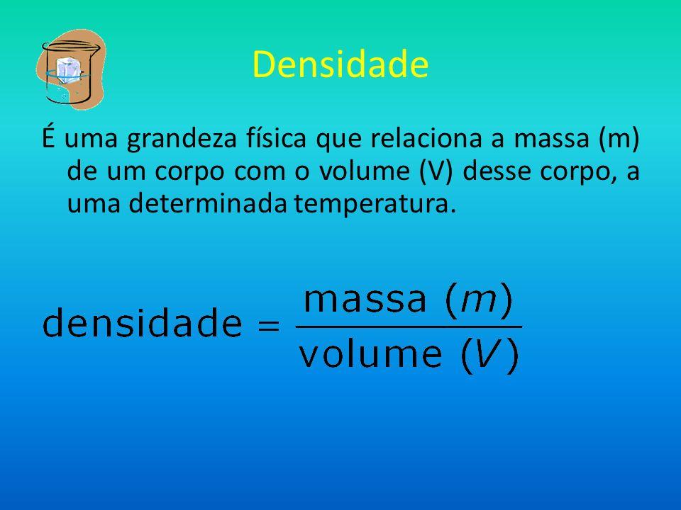 Densidade É uma grandeza física que relaciona a massa (m) de um corpo com o volume (V) desse corpo, a uma determinada temperatura.