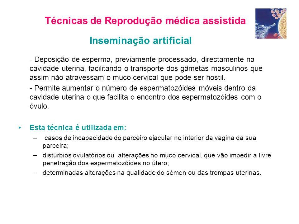 Técnicas de Reprodução médica assistida Inseminação artificial - Deposição de esperma, previamente processado, directamente na cavidade uterina, facilitando o transporte dos gâmetas masculinos que assim não atravessam o muco cervical que pode ser hostil.