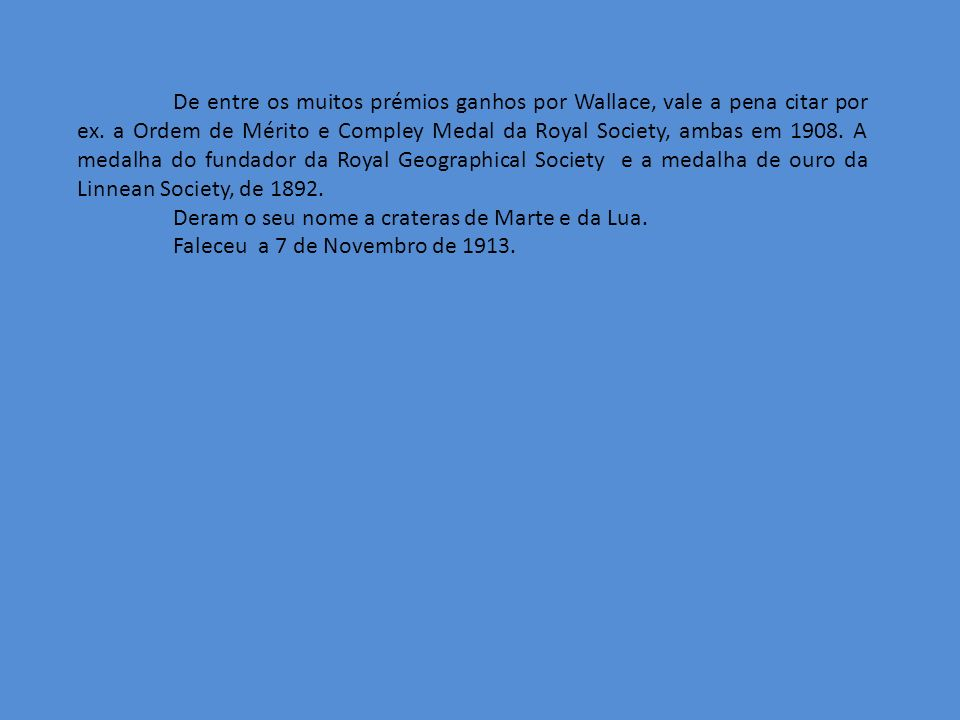 De entre os muitos prémios ganhos por Wallace, vale a pena citar por ex. a Ordem de Mérito e Compley Medal da Royal Society, ambas em 1908. A medalha
