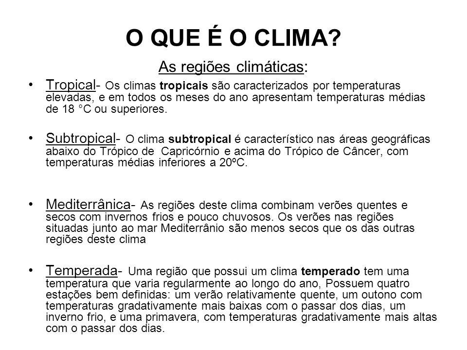 O QUE É O CLIMA? As regiões climáticas: Tropical- Os climas tropicais são caracterizados por temperaturas elevadas, e em todos os meses do ano apresen