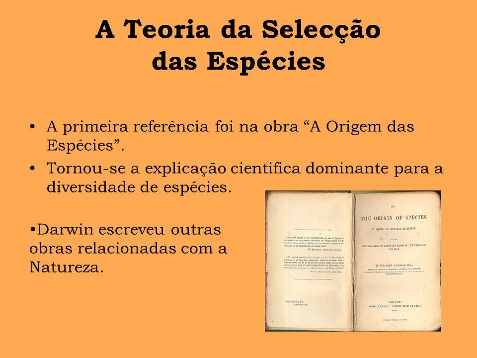 A Teoria da Selecção das Espécies A primeira referência foi na obra A Origem das Espécies. Tornou-se a explicação cientifica dominante para a diversid