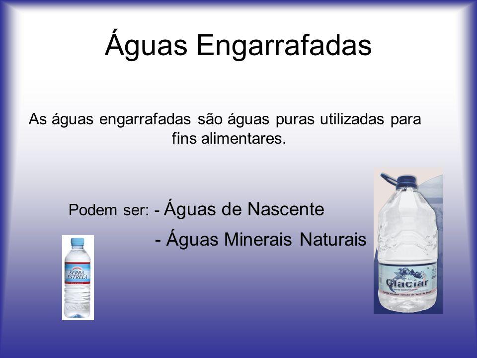 Águas Engarrafadas As águas engarrafadas são águas puras utilizadas para fins alimentares. Podem ser: - Águas de Nascente - Águas Minerais Naturais