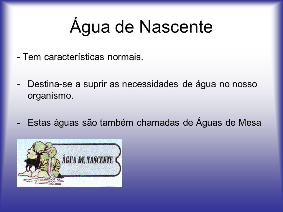 Água de Nascente - Tem características normais. -Destina-se a suprir as necessidades de água no nosso organismo. -Estas águas são também chamadas de Á