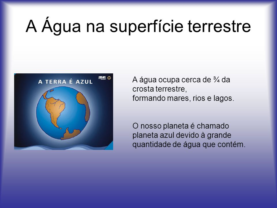 A Água na superfície terrestre A água ocupa cerca de ¾ da crosta terrestre, formando mares, rios e lagos. O nosso planeta é chamado planeta azul devid