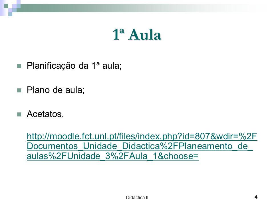 Didáctica II4 1ª Aula Planificação da 1ª aula; Plano de aula; Acetatos. http://moodle.fct.unl.pt/files/index.php?id=807&wdir=%2F Documentos_Unidade_Di