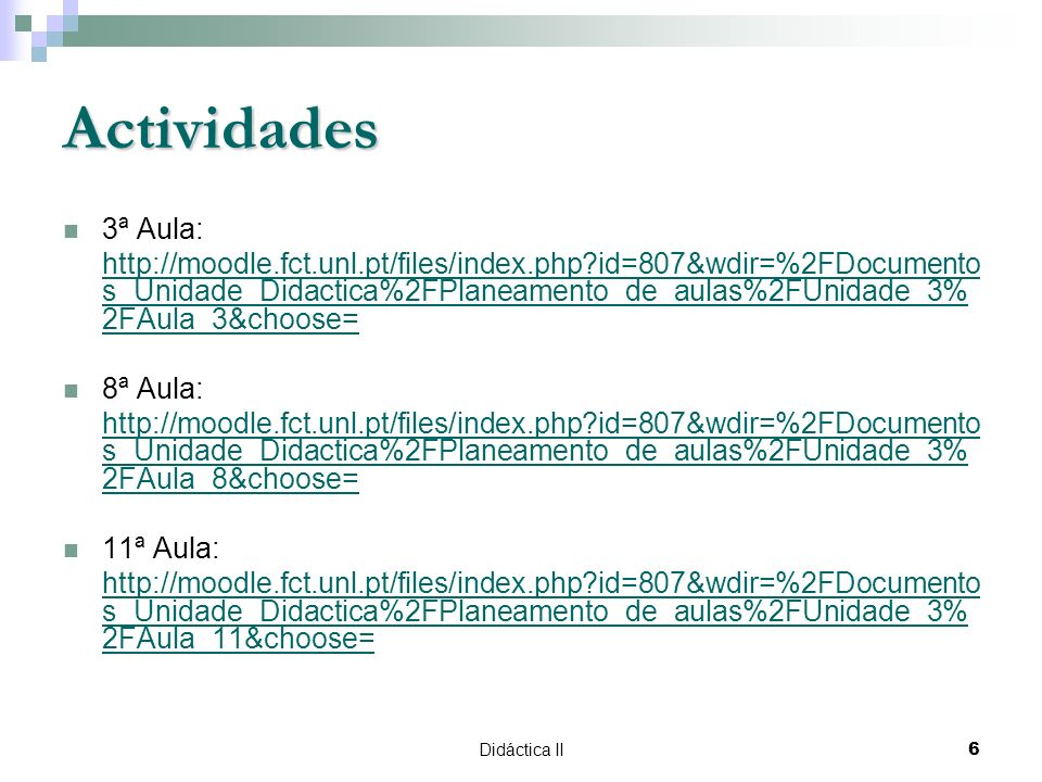 Didáctica II6 Actividades 3ª Aula: http://moodle.fct.unl.pt/files/index.php id=807&wdir=%2FDocumento s_Unidade_Didactica%2FPlaneamento_de_aulas%2FUnidade_3% 2FAula_3&choose= 8ª Aula: http://moodle.fct.unl.pt/files/index.php id=807&wdir=%2FDocumento s_Unidade_Didactica%2FPlaneamento_de_aulas%2FUnidade_3% 2FAula_8&choose= 11ª Aula: http://moodle.fct.unl.pt/files/index.php id=807&wdir=%2FDocumento s_Unidade_Didactica%2FPlaneamento_de_aulas%2FUnidade_3% 2FAula_11&choose=
