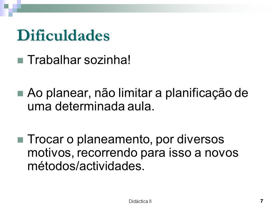 Didáctica II7 Dificuldades Trabalhar sozinha! Ao planear, não limitar a planificação de uma determinada aula. Trocar o planeamento, por diversos motiv