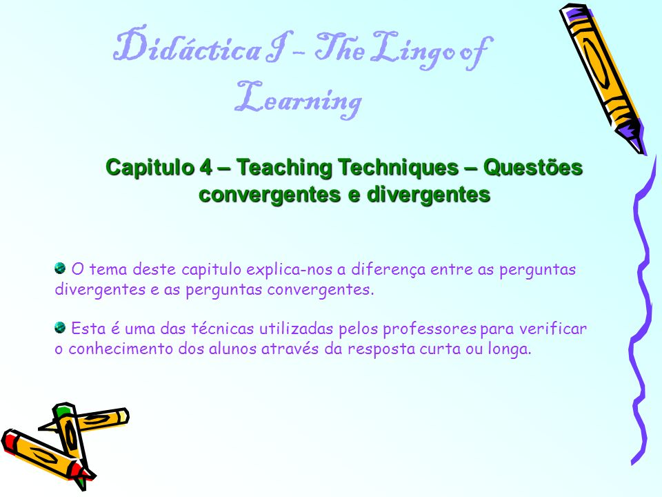 Didáctica I – The Lingo of Learning Capitulo 4 – Teaching Techniques – Questões convergentes e divergentes O tema deste capitulo explica-nos a diferen