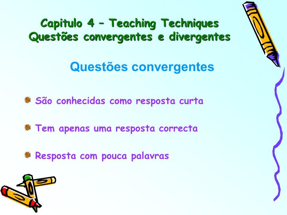 Capitulo 4 – Teaching Techniques Questões convergentes e divergentes Questões convergentes São conhecidas como resposta curta Tem apenas uma resposta correcta Resposta com pouca palavras