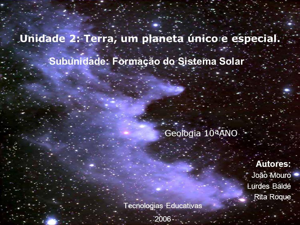 Unidade 2: Terra, um planeta único e especial. Autores: João Mouro Lurdes Baldé Rita Roque Geologia 10ªANO Subunidade: Formação do Sistema Solar Tecno