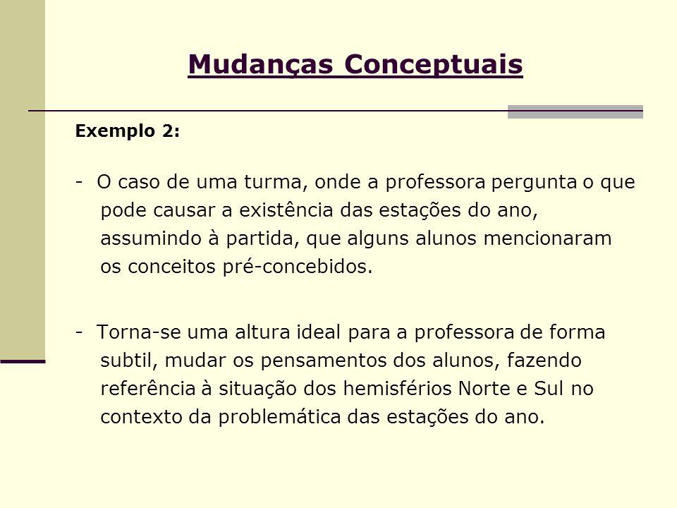 Mudanças Conceptuais Exemplo 2: - O caso de uma turma, onde a professora pergunta o que pode causar a existência das estações do ano, assumindo à part