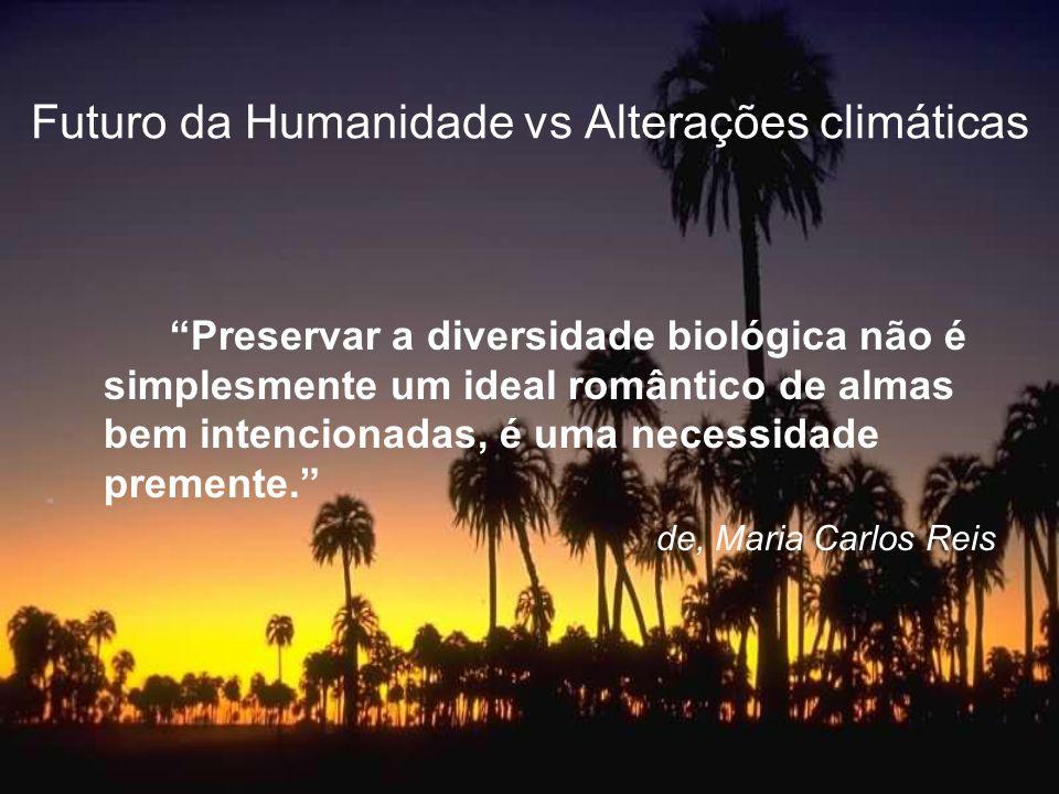 Futuro da Humanidade vs Alterações climáticas Preservar a diversidade biológica não é simplesmente um ideal romântico de almas bem intencionadas, é um