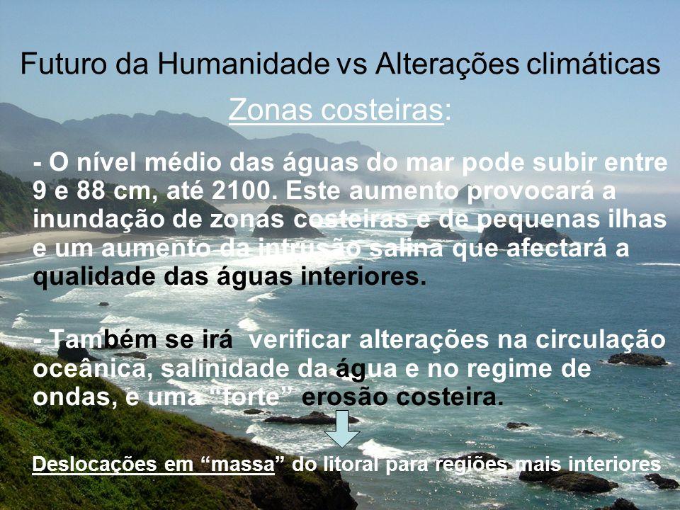 Futuro da Humanidade vs Alterações climáticas Zonas costeiras: - O nível médio das águas do mar pode subir entre 9 e 88 cm, até 2100. Este aumento pro