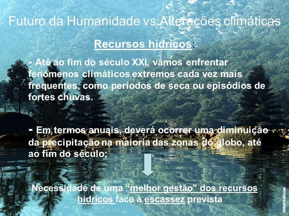 Futuro da Humanidade vs Alterações climáticas Recursos hídricos: - Até ao fim do século XXI, vamos enfrentar fenómenos climáticos extremos cada vez ma