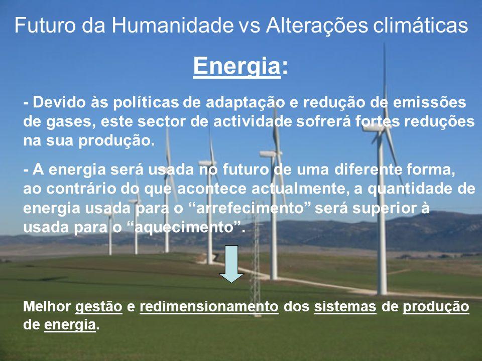Futuro da Humanidade vs Alterações climáticas Energia: - Devido às políticas de adaptação e redução de emissões de gases, este sector de actividade so