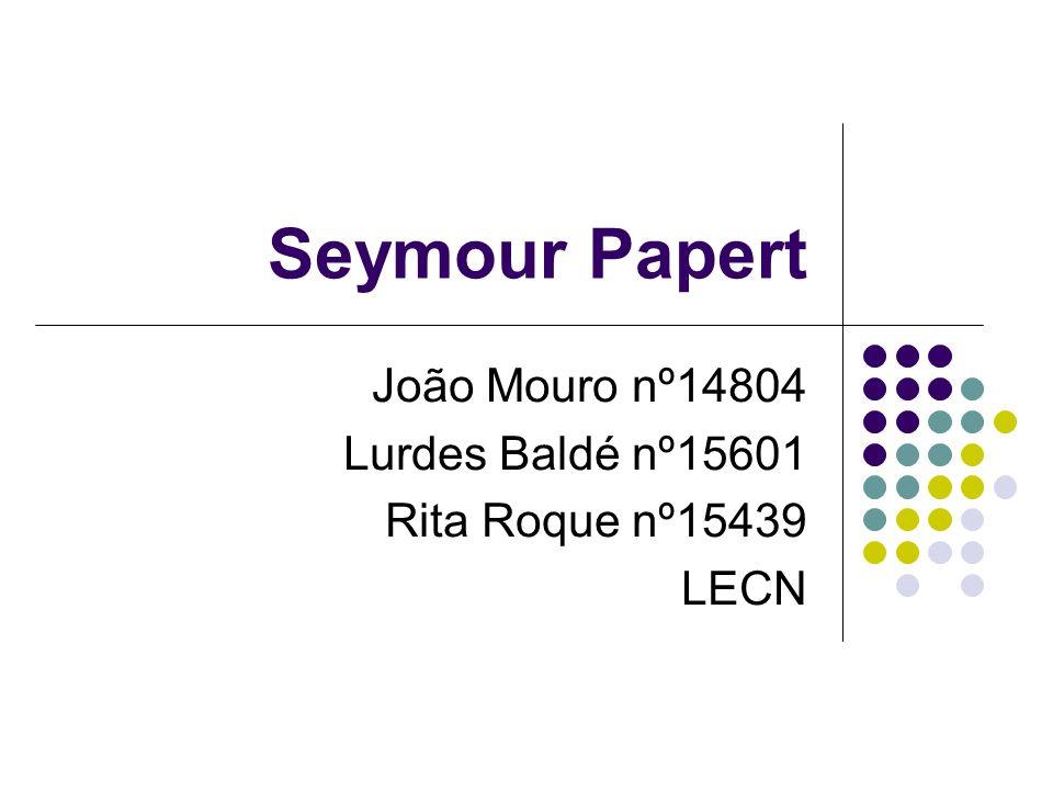 Seymour Papert João Mouro nº14804 Lurdes Baldé nº15601 Rita Roque nº15439 LECN