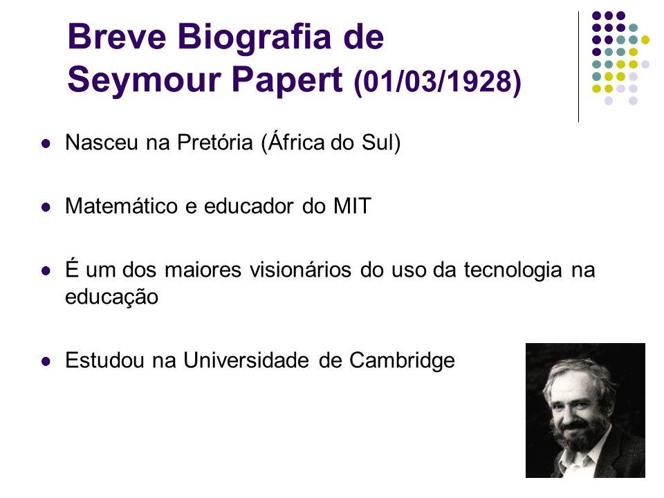 Breve Biografia de Seymour Papert (01/03/1928) Nasceu na Pretória (África do Sul) Matemático e educador do MIT É um dos maiores visionários do uso da