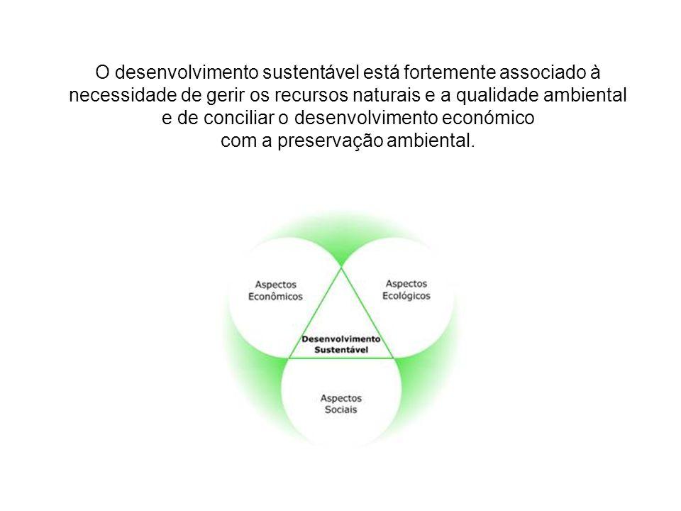 O desenvolvimento sustentável está fortemente associado à necessidade de gerir os recursos naturais e a qualidade ambiental e de conciliar o desenvolv